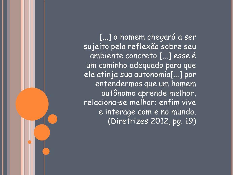 [...] o homem chegará a ser sujeito pela reflexão sobre seu ambiente concreto [...] esse é um caminho adequado para que ele atinja sua autonomia[...] por entendermos que um homem autônomo aprende melhor, relaciona-se melhor; enfim vive e interage com e no mundo.